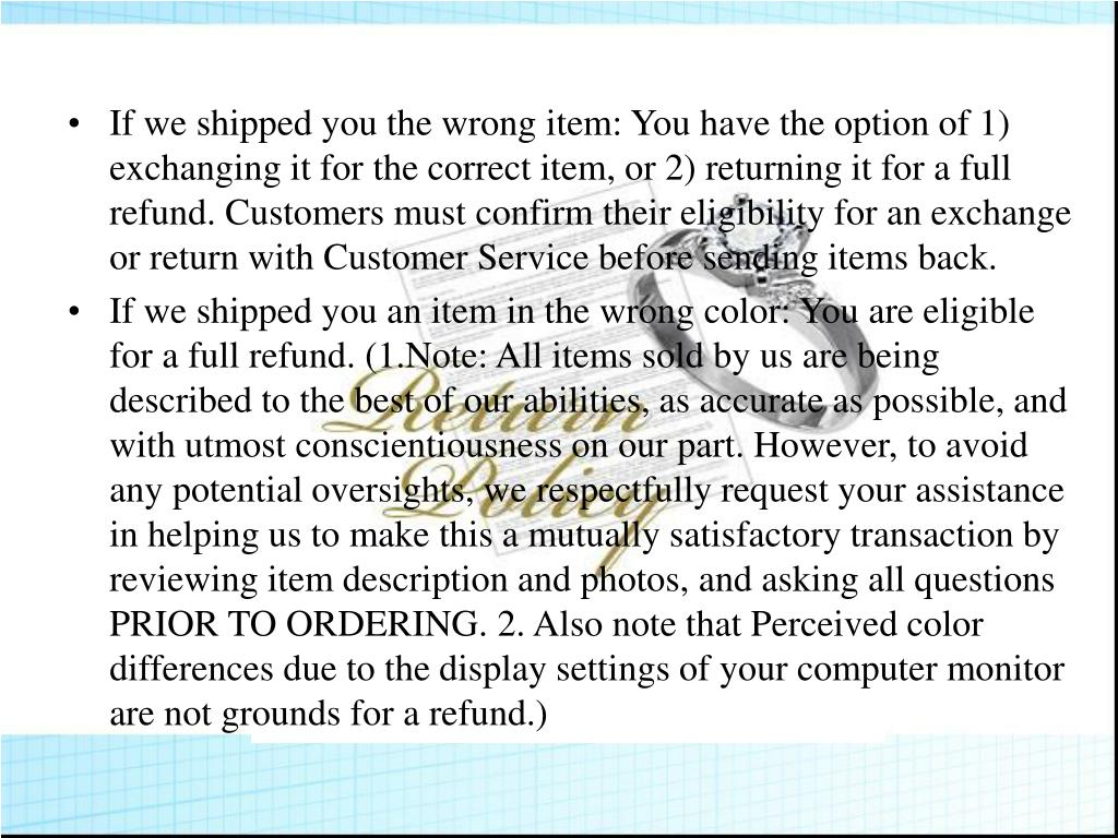 If we shipped you the wrong item: You have the option of 1) exchanging it for the correct item, or 2) returning it for a full refund. Customers must confirm their eligibility for an exchange or return with Customer Service before sending items back.