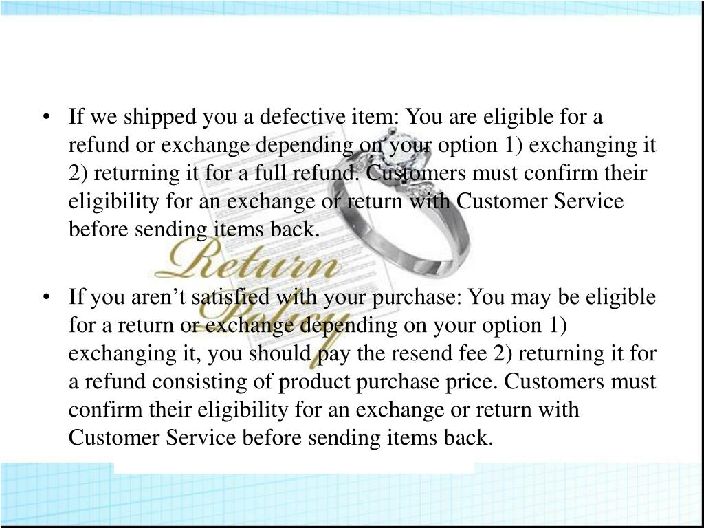 If we shipped you a defective item: You are eligible for a refund or exchange depending on your option 1) exchanging it 2) returning it for a full refund. Customers must confirm their eligibility for an exchange or return with Customer Service before sending items back.