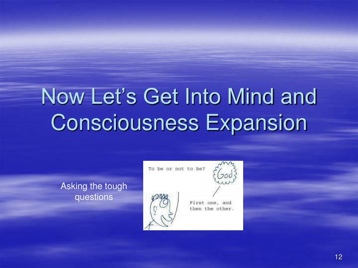 Now Let's Get Into Mind and Consciousness Expansion