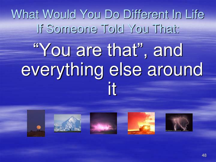 What Would You Do Different In Life If Someone Told You That: