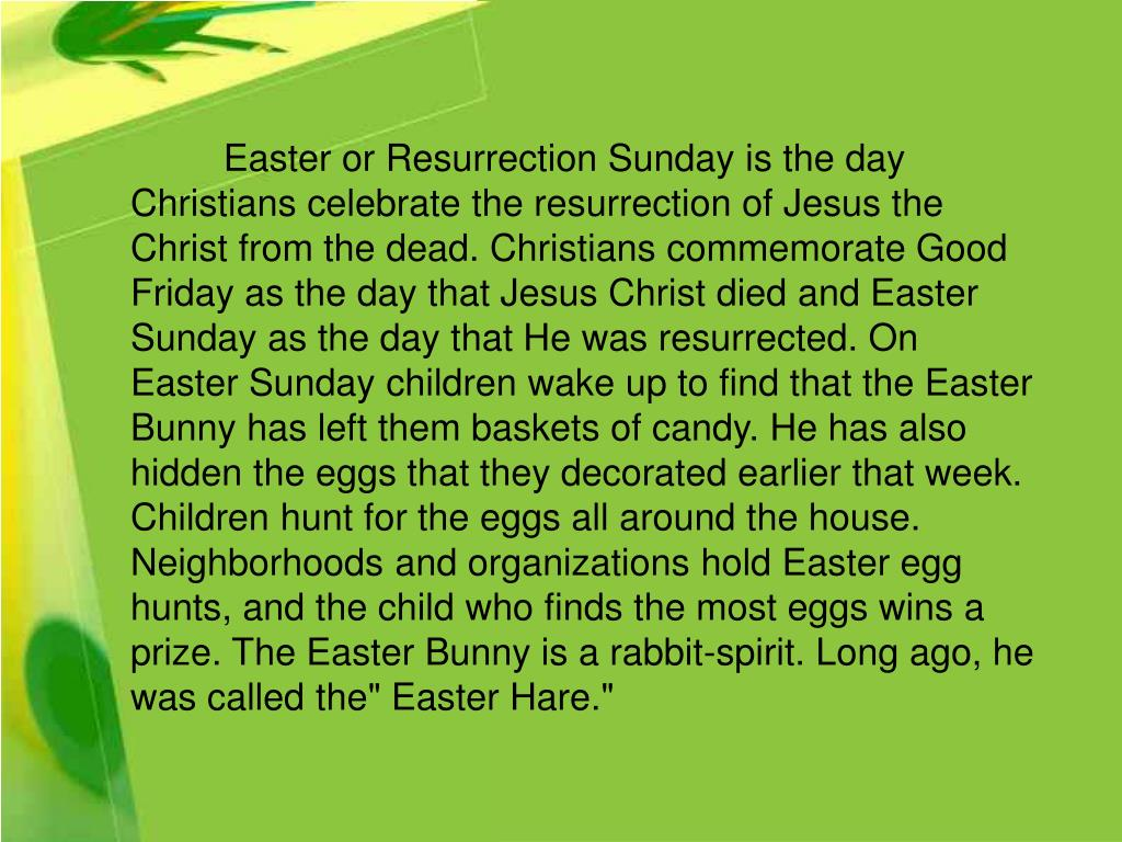 """Easter or Resurrection Sunday is the day Christians celebrate the resurrection of Jesus the Christ from the dead. Christians commemorate Good Friday as the day that Jesus Christ died and Easter Sunday as the day that He was resurrected. On Easter Sunday children wake up to find that the Easter Bunny has left them baskets of candy. He has also hidden the eggs that they decorated earlier that week. Children hunt for the eggs all around the house. Neighborhoods and organizations hold Easter egg hunts, and the child who finds the most eggs wins a prize. The Easter Bunny is a rabbit-spirit. Long ago, he was called the"""" Easter Hare."""""""
