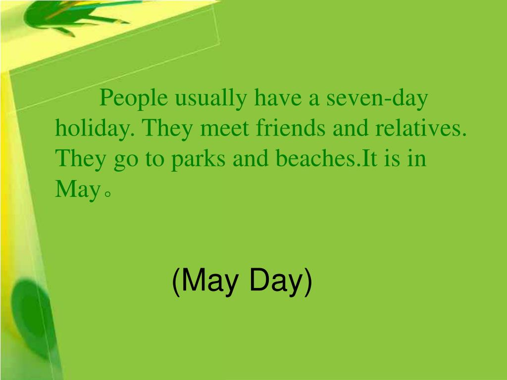 People usually have a seven-day holiday. They meet friends and relatives. They go to parks and beaches.It is in May