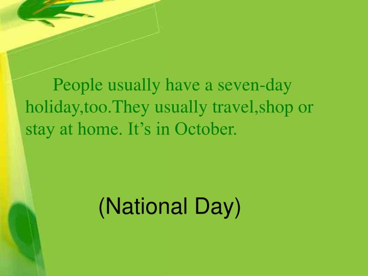 People usually have a seven-day holiday,too.They usually travel,shop or stay at home. It's i...