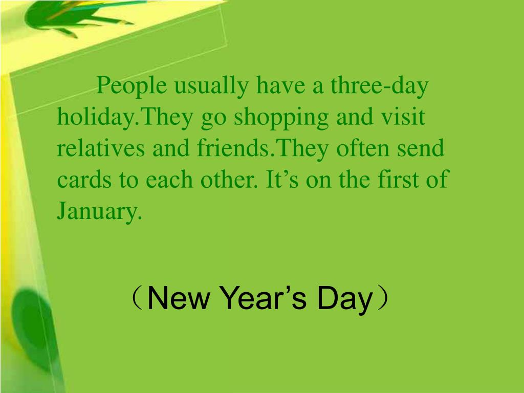 People usually have a three-day holiday.They go shopping and visit relatives and friends.They often send cards to each other. It's on the first of January.