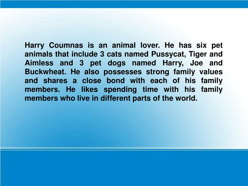 Harry Coumnas is an animal lover. He has six pet animals that include 3 cats named Pussycat, Tiger and Aimless and 3 pet dogs named Harry, Joe and Buckwheat. He also possesses strong family values and shares a close bond with each of his family members. He likes spending time with his family members who live in different parts of the world.