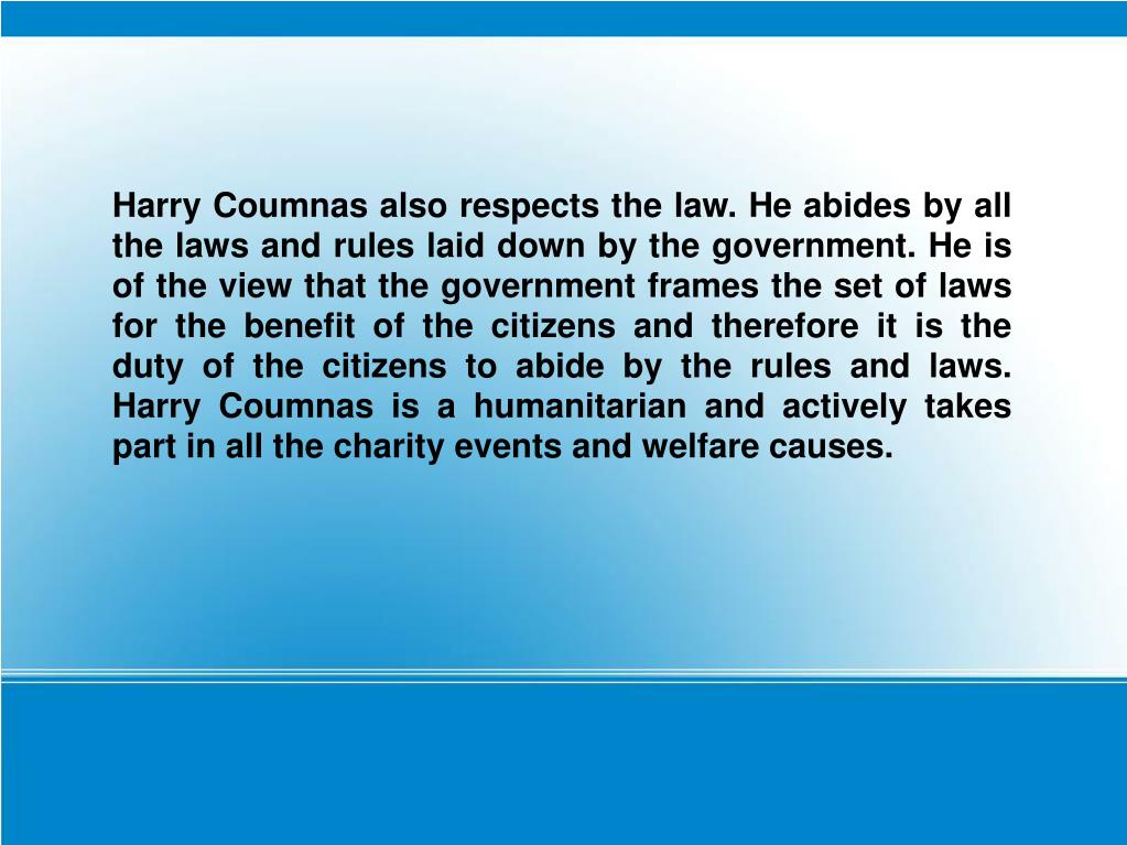 Harry Coumnas also respects the law. He abides by all the laws and rules laid down by the government. He is of the view that the government frames the set of laws for the benefit of the citizens and therefore it is the duty of the citizens to abide by the rules and laws. Harry Coumnas is a humanitarian and actively takes part in all the charity events and welfare causes.