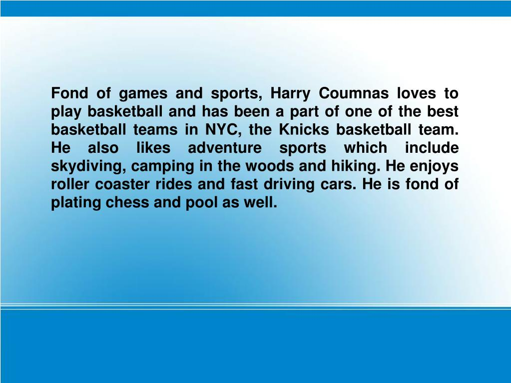 Fond of games and sports, Harry Coumnas loves to play basketball and has been a part of one of the best basketball teams in NYC, the Knicks basketball team. He also likes adventure sports which include skydiving, camping in the woods and hiking. He enjoys roller coaster rides and fast driving cars. He is fond of plating chess and pool as well.