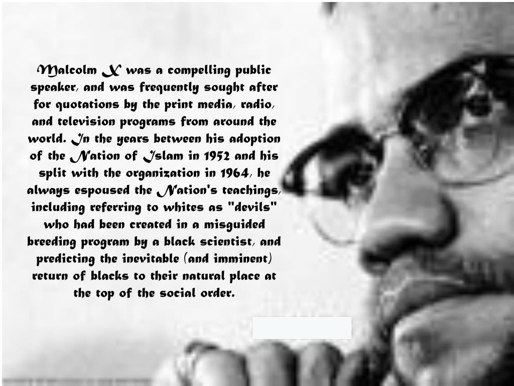 """Malcolm X was a compelling public speaker, and was frequently sought after for quotations by the print media, radio, and television programs from around the world. In the years between his adoption of the Nation of Islam in 1952 and his split with the organization in 1964, he always espoused the Nation's teachings, including referring to whites as """"devils"""" who had been created in a misguided breeding program by a black scientist, and predicting the inevitable (and imminent) return of blacks to their natural place at the top of the social order."""