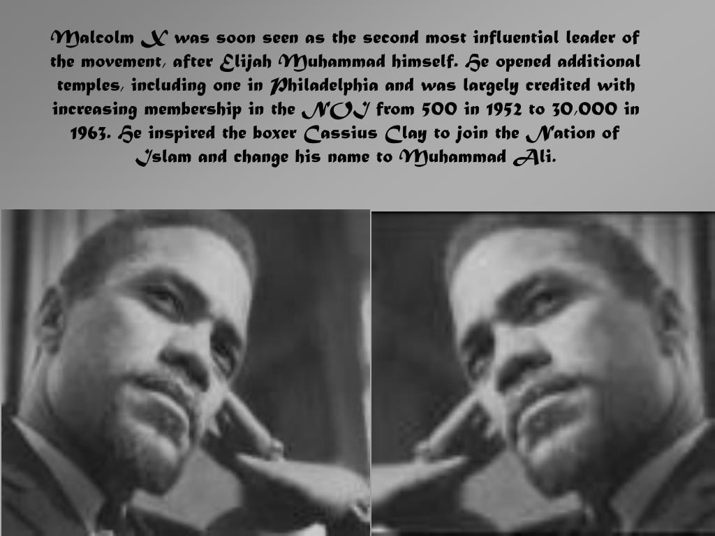 Malcolm X was soon seen as the second most influential leader of the movement, after Elijah Muhammad himself. He opened additional temples, including one in Philadelphia and was largely credited with increasing membership in the NOI from 500 in 1952 to 30,000 in 1963. He inspired the boxer Cassius Clay to join the Nation of Islam and change his name to Muhammad Ali