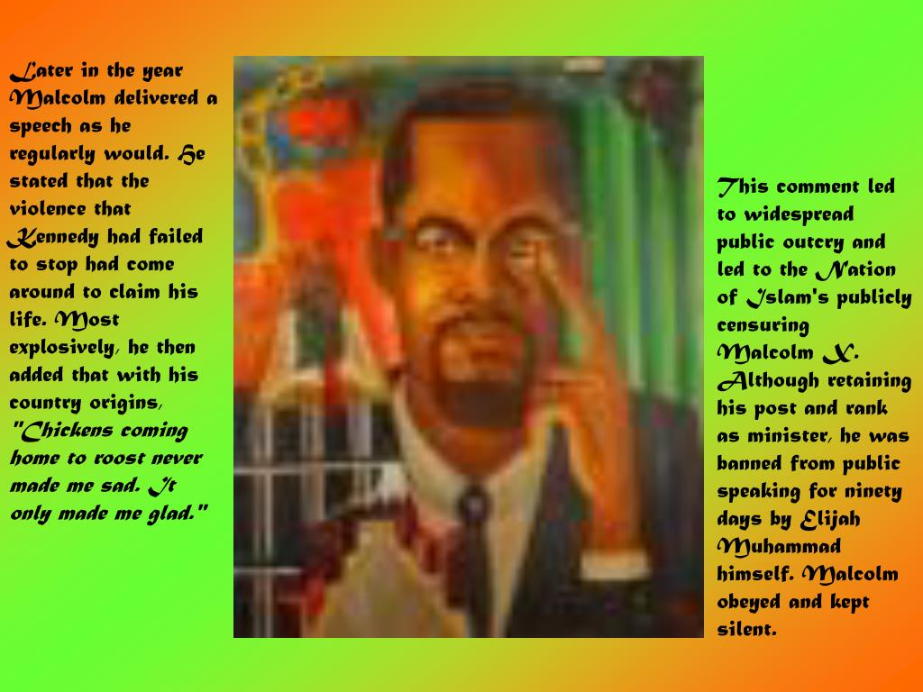 Later in the year Malcolm delivered a speech as he regularly would. He stated that the violence that Kennedy had failed to stop had come around to claim his life. Most explosively, he then added that with his country origins,