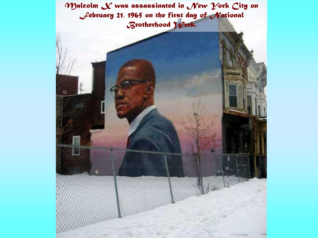 Malcolm X was assassinated in New York City on February 21, 1965 on the first day of National Brotherhood Week.