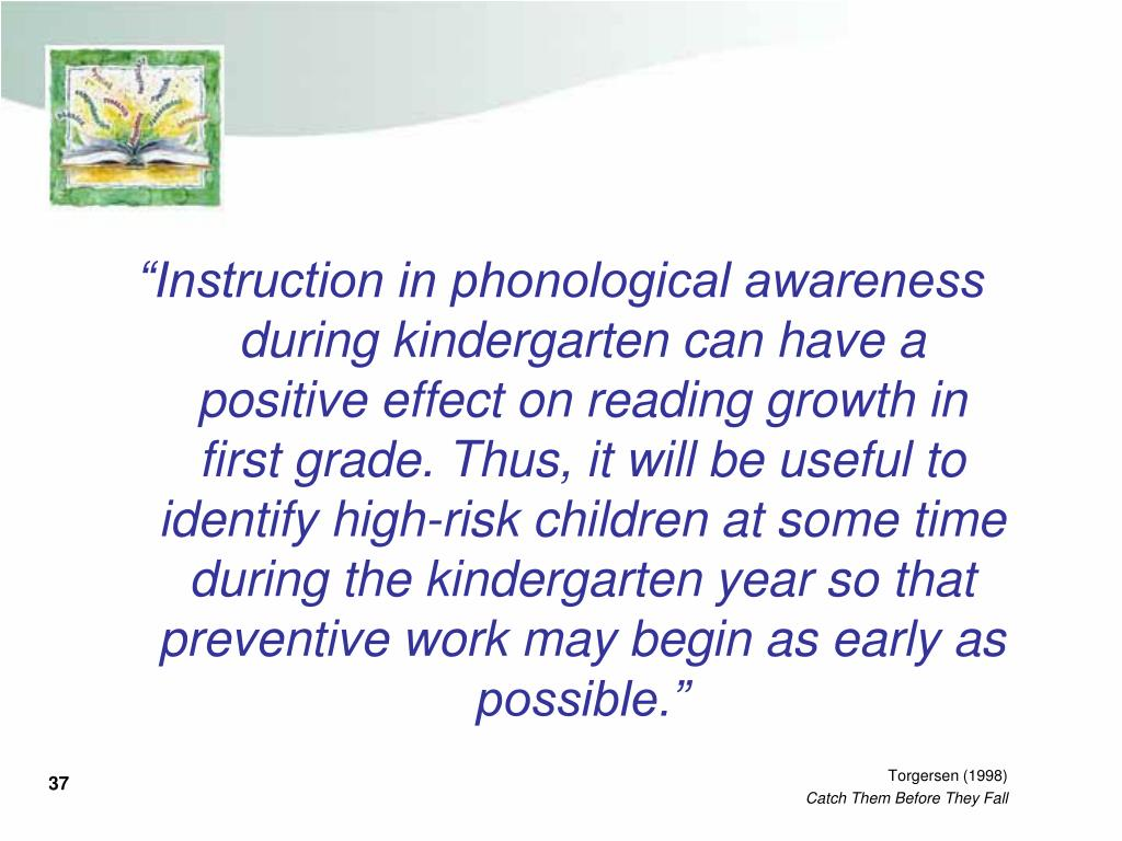 """""""Instruction in phonological awareness during kindergarten can have a positive effect on reading growth in first grade. Thus, it will be useful to identify high-risk children at some time during the kindergarten year so that preventive work may begin as early as possible."""""""