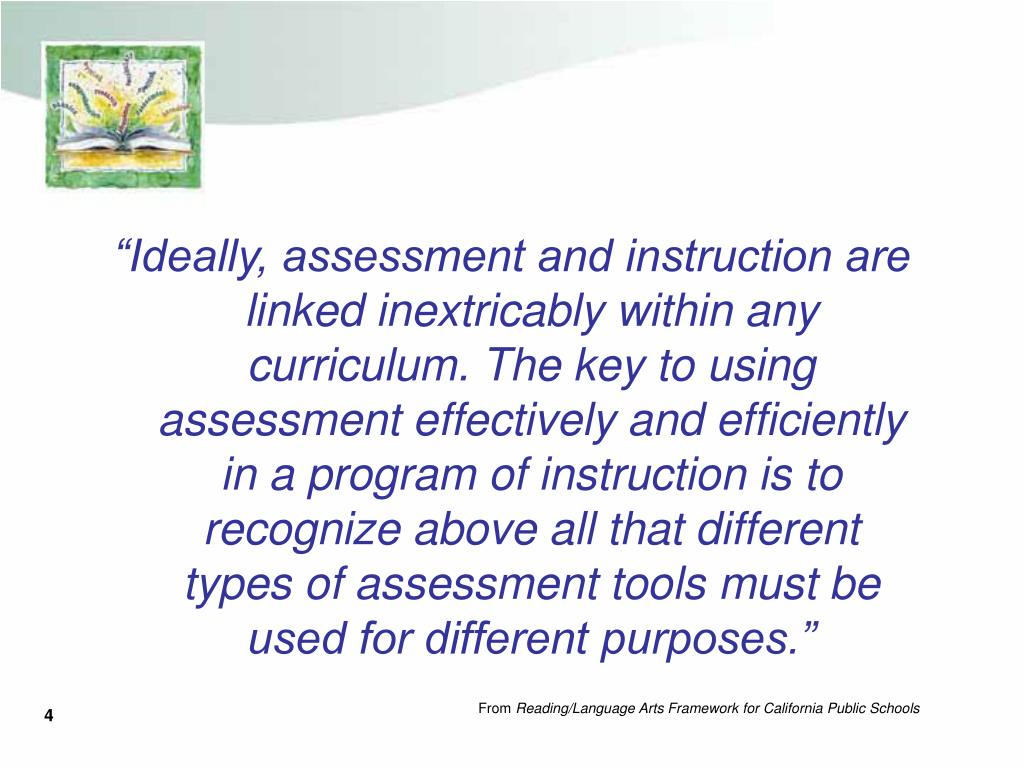 """""""Ideally, assessment and instruction are linked inextricably within any curriculum. The key to using assessment effectively and efficiently in a program of instruction is to recognize above all that different types of assessment tools must be used for different purposes."""""""