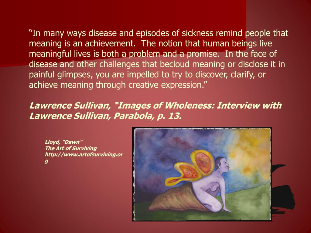 """""""In many ways disease and episodes of sickness remind people that meaning is an achievement.  The notion that human beings live meaningful lives is both a problem and a promise.  In the face of disease and other challenges that becloud meaning or disclose it in painful glimpses, you are impelled to try to discover, clarify, or achieve meaning through creative expression."""""""