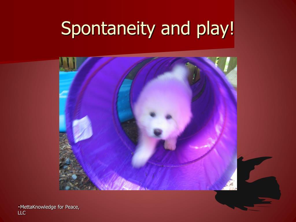Spontaneity and play!