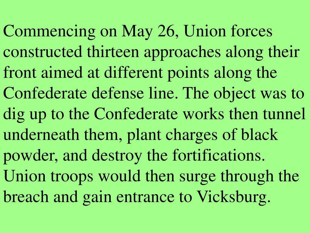 Commencing on May 26, Union forces constructed thirteen approaches along their front aimed at different points along the Confederate defense line. The object was to dig up to the Confederate works then tunnel underneath them, plant charges of black powder, and destroy the fortifications. Union troops would then surge through the breach and gain entrance to Vicksburg.
