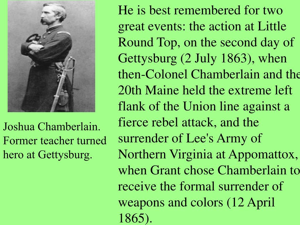 He is best remembered for two great events: the action at Little Round Top, on the second day of Gettysburg (2 July 1863), when then-Colonel Chamberlain and the 20th Maine held the extreme left flank of the Union line against a fierce rebel attack, and the surrender of Lee's Army of Northern Virginia at Appomattox, when Grant chose Chamberlain to receive the formal surrender of weapons and colors (12 April 1865).