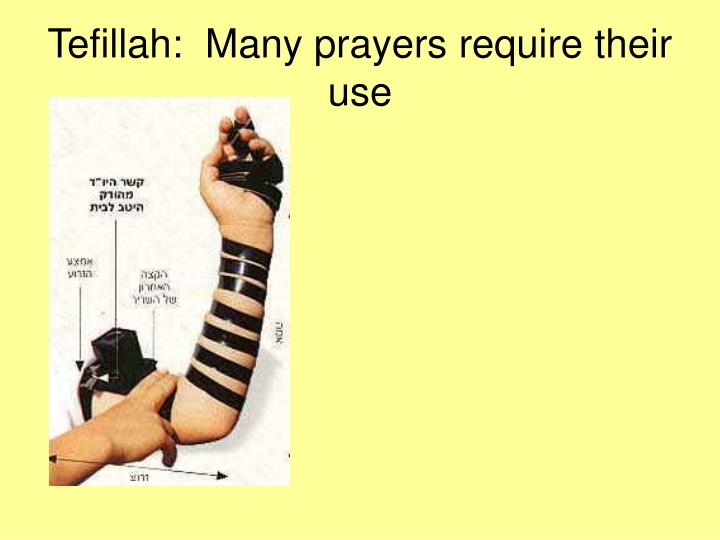 Tefillah:  Many prayers require their use