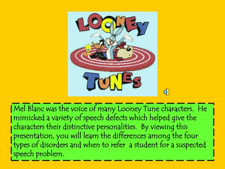 Mel Blanc was the voice of many Looney Tune characters.  He mimicked a variety of speech defects whi...