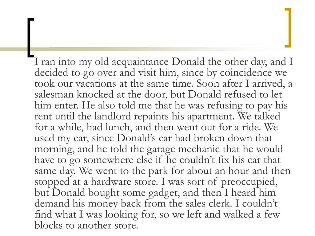 I ran into my old acquaintance Donald the other day, and I decided to go over and visit him, since by coincidence we took our vacations at the same time. Soon after I arrived, a salesman knocked at the door, but Donald refused to let him enter. He also told me that he was refusing to pay his rent until the landlord repaints his apartment. We talked for a while, had lunch, and then went out for a ride. We used my car, since Donald's car had broken down that morning, and he told the garage mechanic that he would have to go somewhere else if he couldn't fix his car that same day. We went to the park for about an hour and then stopped at a hardware store. I was sort of preoccupied, but Donald bought some gadget, and then I heard him demand his money back from the sales clerk. I couldn't find what I was looking for, so we left and walked a few blocks to another store.