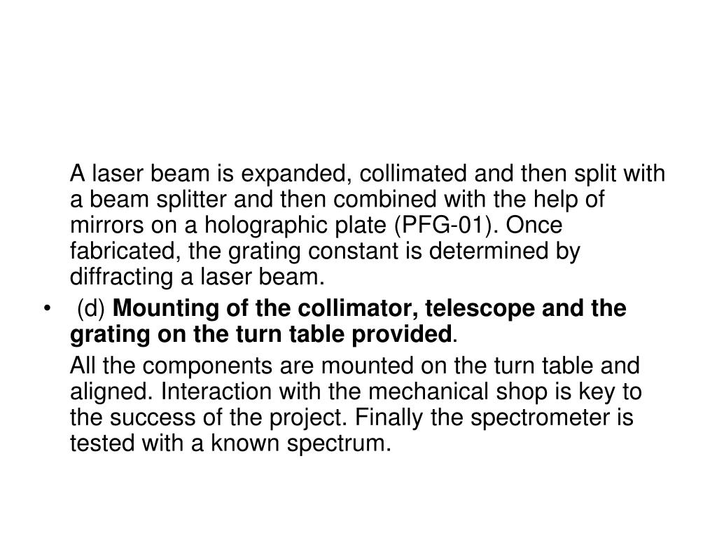 A laser beam is expanded, collimated and then split with a beam splitter and then combined with the help of mirrors on a holographic plate (PFG-01). Once fabricated, the grating constant is determined by diffracting a laser beam.