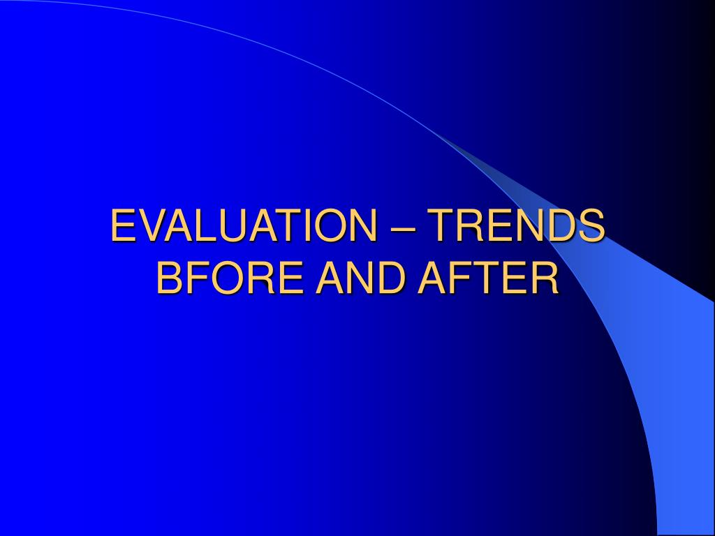 EVALUATION – TRENDS BFORE AND AFTER