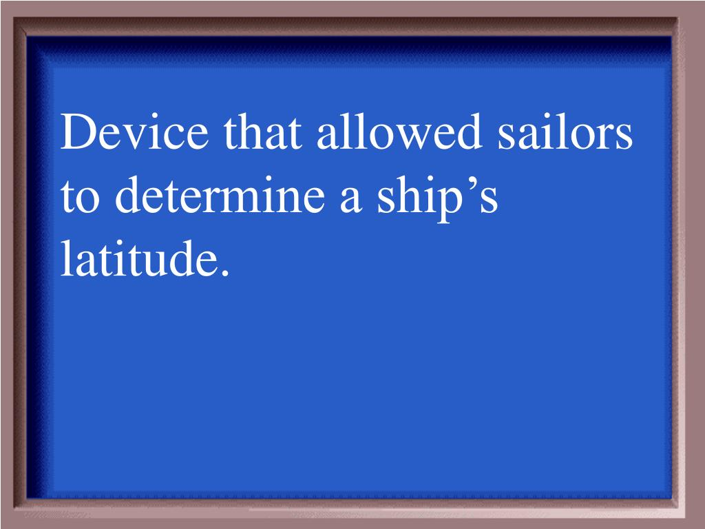 Device that allowed sailors to determine a ship's latitude.