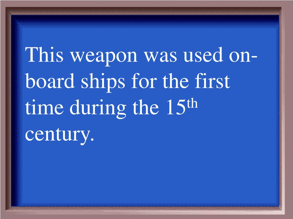 This weapon was used on-board ships for the first time during the 15