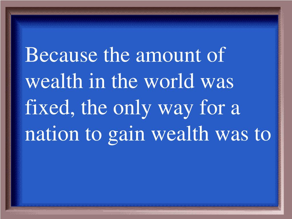 Because the amount of wealth in the world was fixed, the only way for a nation to gain wealth was to