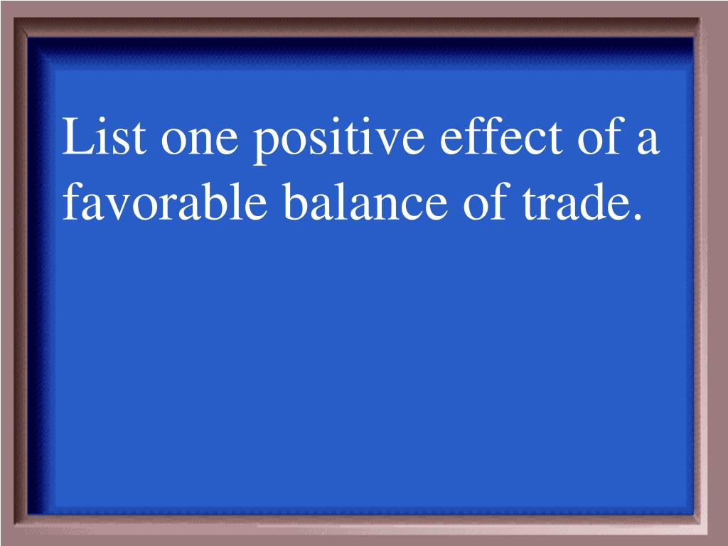 List one positive effect of a favorable balance of trade.