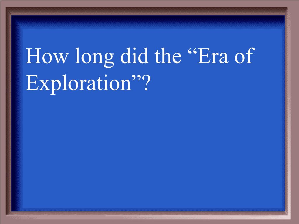 """How long did the """"Era of Exploration""""?"""