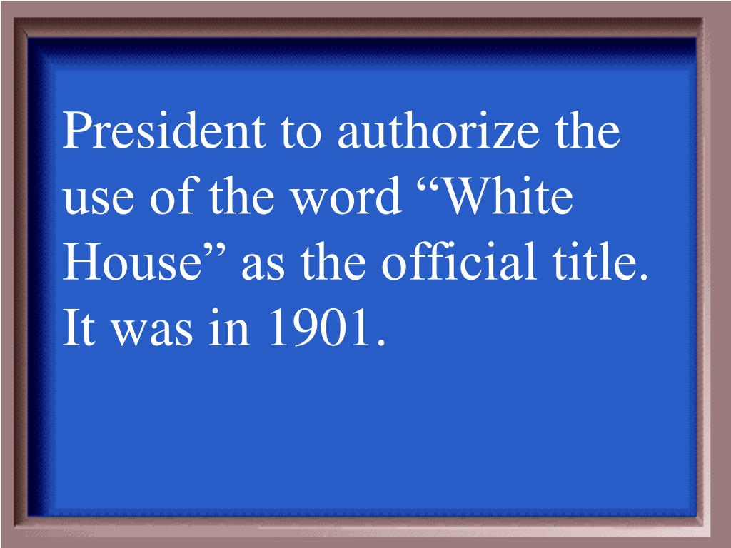 """President to authorize the use of the word """"White House"""" as the official title.  It was in 1901."""