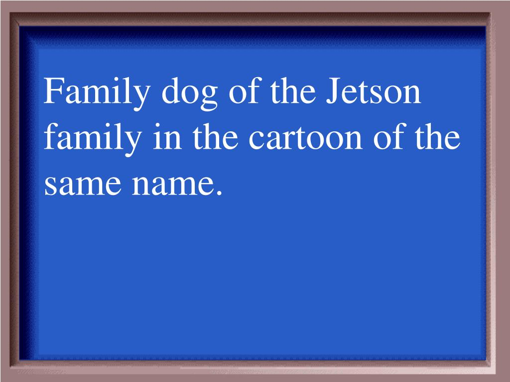 Family dog of the Jetson family in the cartoon of the same name.