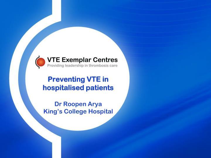 preventing vte in hospitalised patients dr roopen arya king s college hospital n.