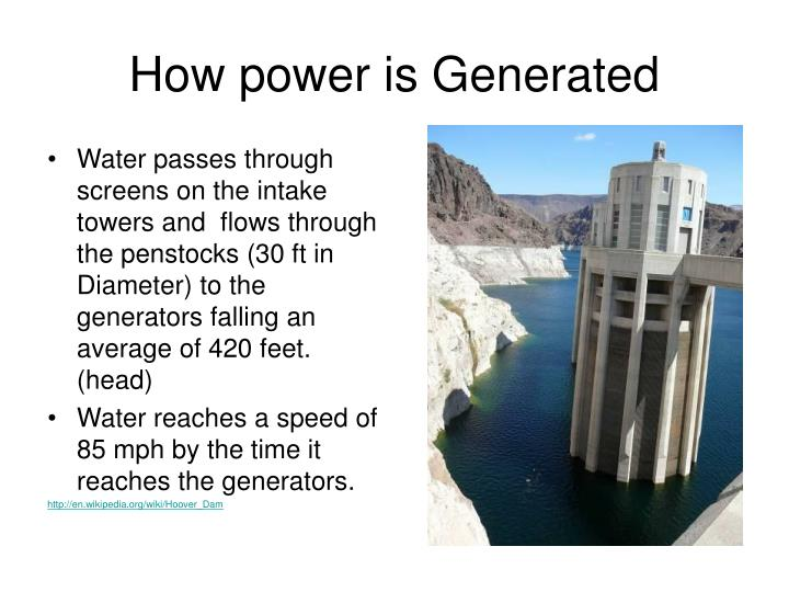 Water passes through screens on the intake towers and  flows through the penstocks (30 ft in Diameter) to the generators falling an average of 420 feet. (head)