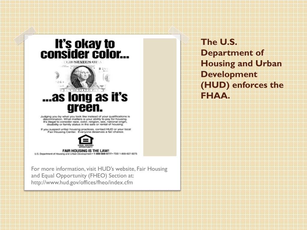 The U.S. Department of Housing and Urban Development (HUD) enforces the FHAA.