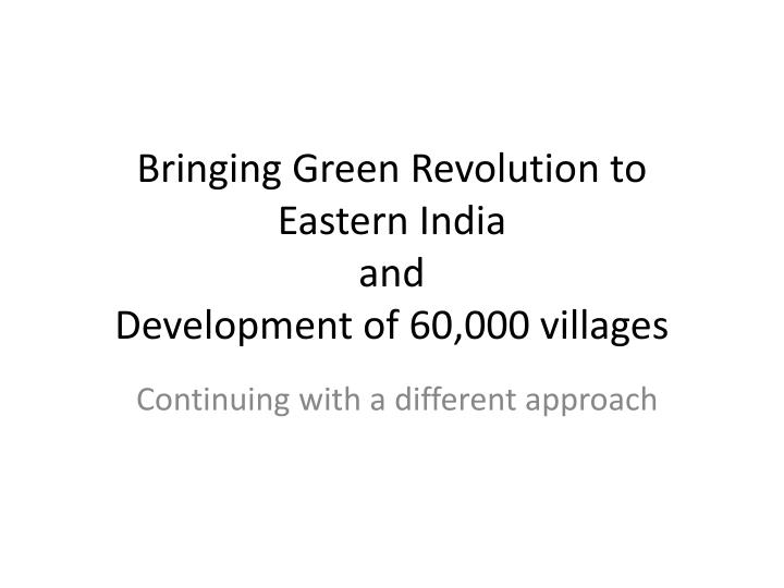 Bringing green revolution to eastern india and development of 60 000 villages