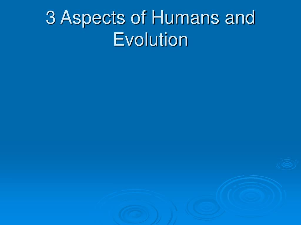 3 aspects of humans and evolution l.