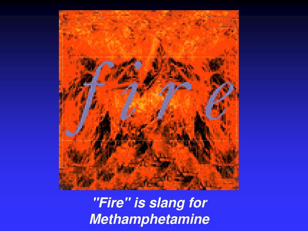 """""""Fire"""" is slang for Methamphetamine"""