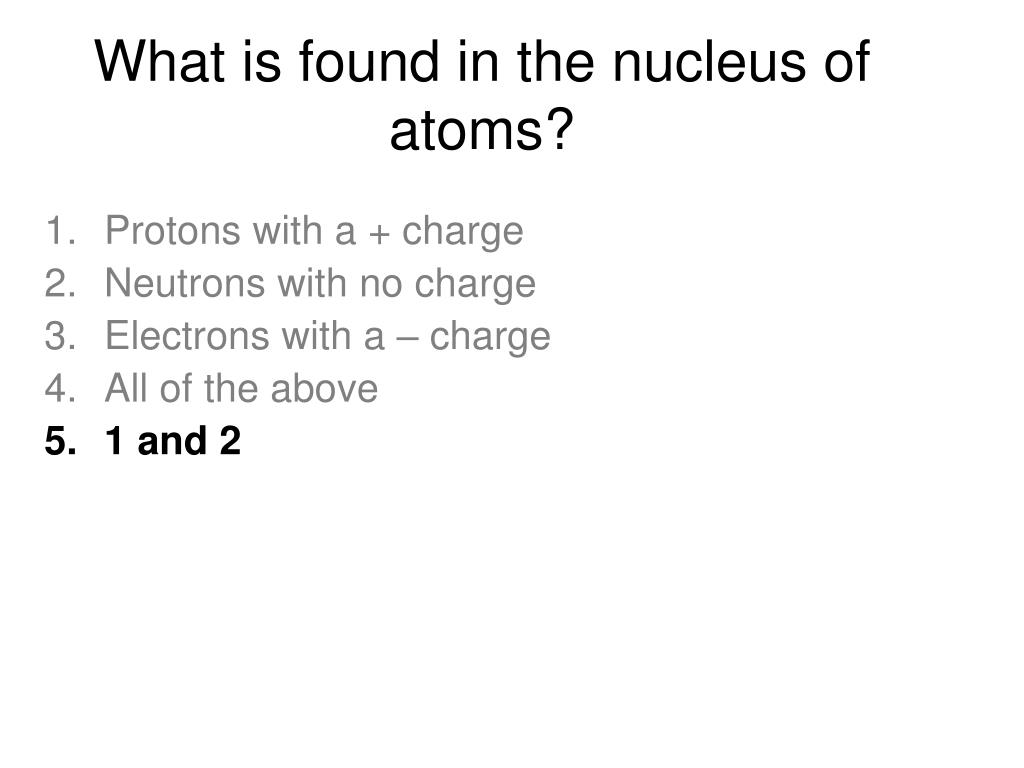 What is found in the nucleus of atoms?