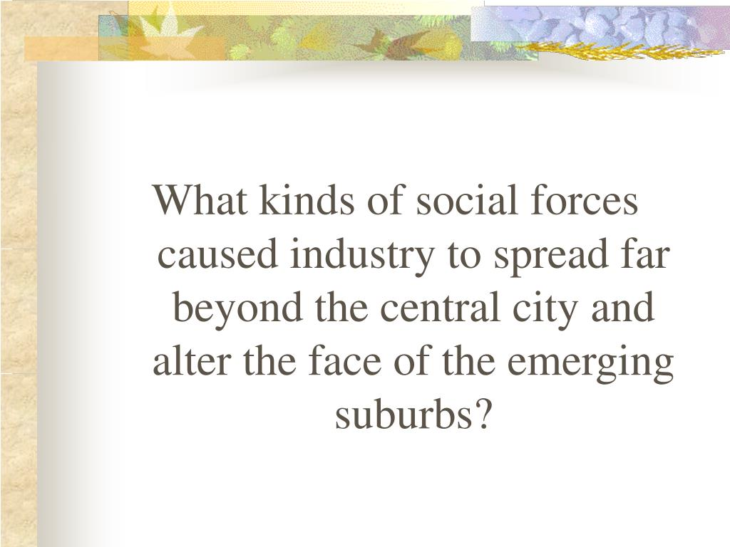 What kinds of social forces caused industry to spread far beyond the central city and alter the face of the emerging suburbs?
