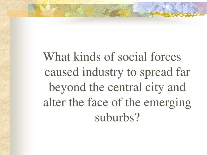 What kinds of social forces caused industry to spread far beyond the central city and alter the face...