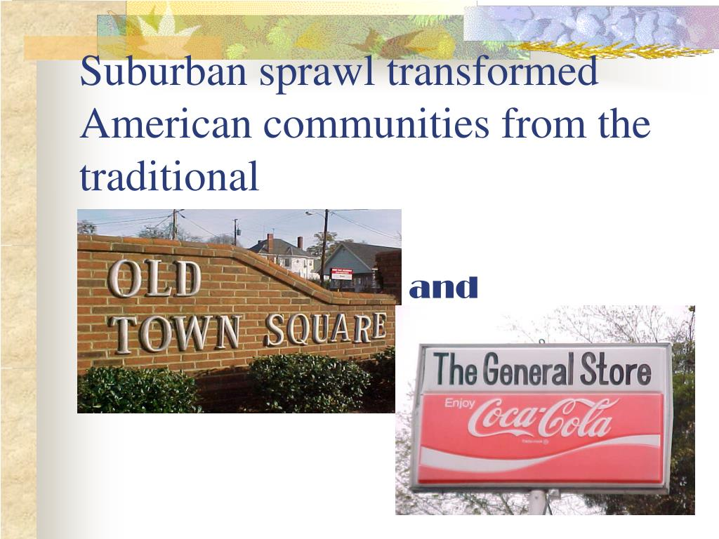 Suburban sprawl transformed American communities from the traditional