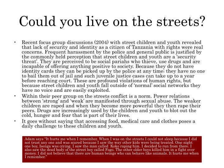 Recent focus group discussions (2004) with street children and youth revealed that lack of security and identity as a citizen of Tanzania with rights were real concerns. Frequent harassment by the police and general public is justified by the commonly held perception that street children and youth are a 'security threat'. They are perceived to be social pariahs who thieve, use drugs and are incapable of offering anything positive to society. Because they do not have identity cards they can be picked up by the police at any time; they have no one to bail them out of jail and such juvenile justice cases can take up to a year before reaching court. These are profound violations of human rights, but because street children and youth fall outside of 'normal' social networks they have no voice and are easily exploited.