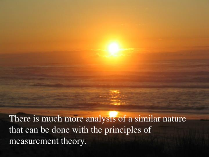 There is much more analysis of a similar nature that can be done with the principles of measurement theory.