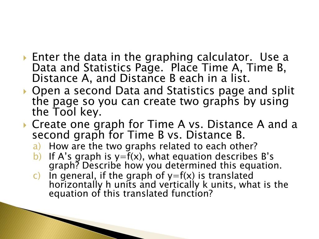 Enter the data in the graphing calculator.  Use a Data and Statistics Page.  Place Time A, Time B, Distance A, and Distance B each in a list.