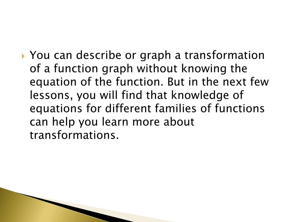 You can describe or graph a transformation of a function graph without knowing the equation of the function. But in the next few lessons, you will find that knowledge of equations for different families of functions can help you learn more about transformations.