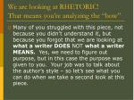 we are looking at rhetoric that means you re analyzing the how