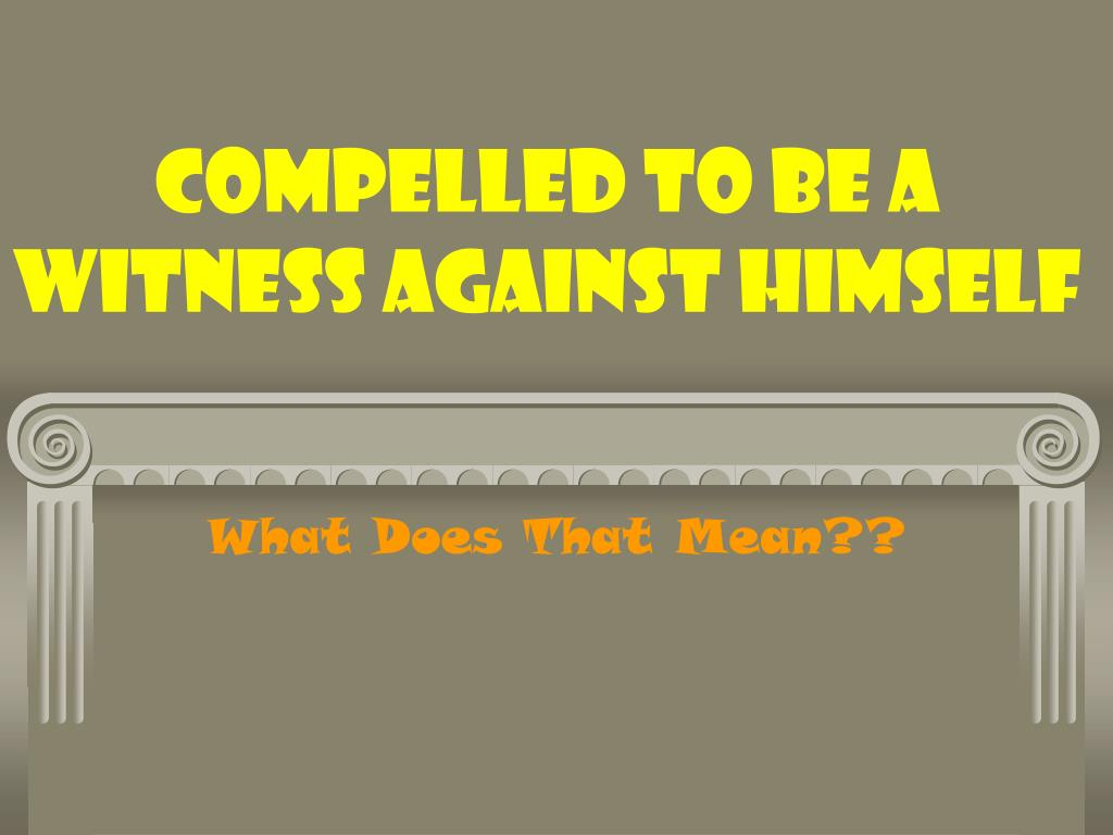 compelled to be a witness against himself