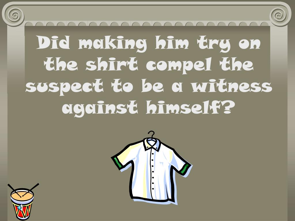 Did making him try on   the shirt compel the suspect to be a witness against himself?